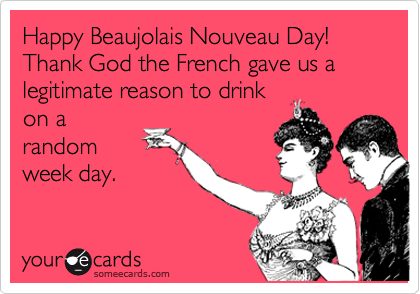 """Happy Beaujolais Nouveau Day! Thank God the French gave us a legitimate reason to drink on a random week day."""